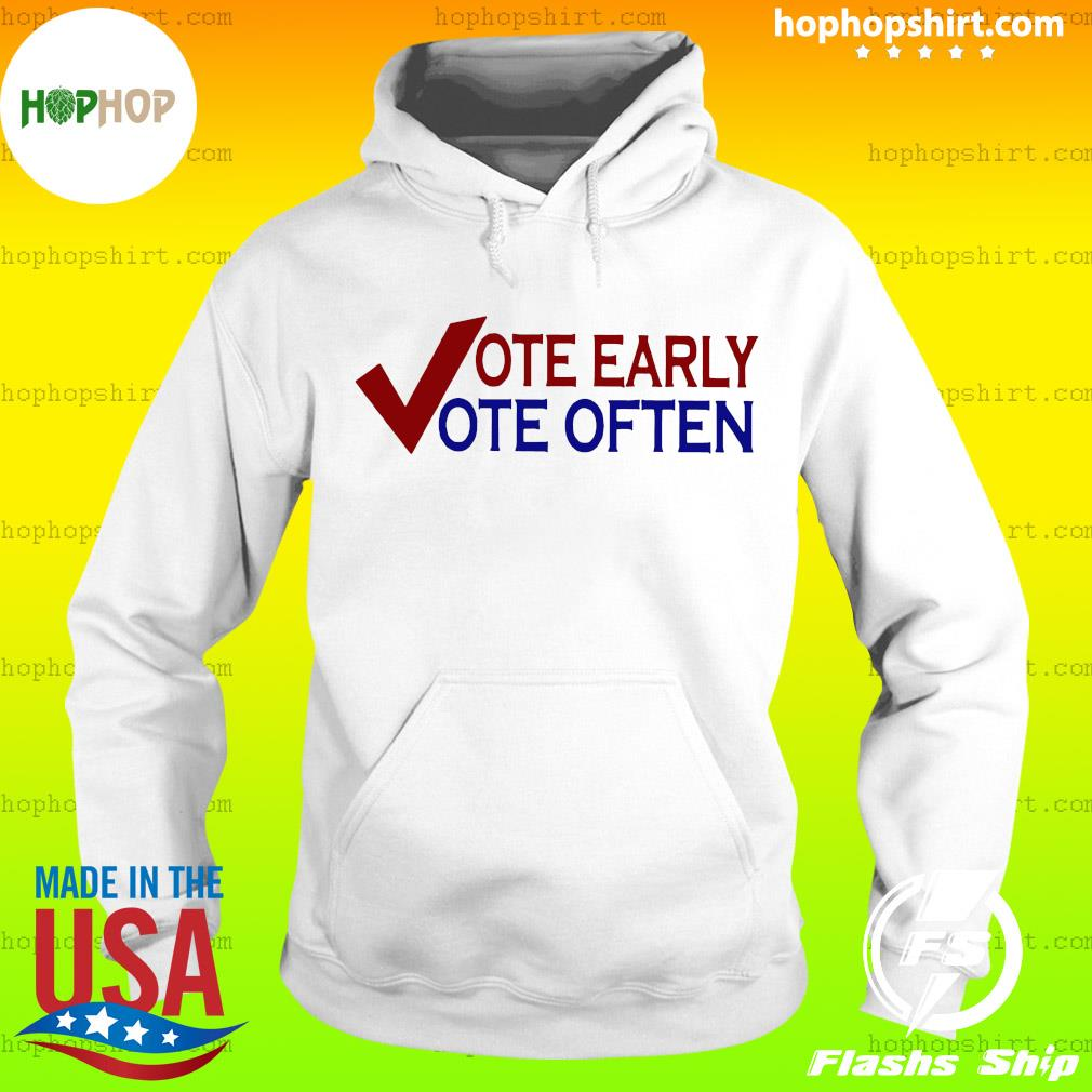 Vote Early Vote Often Voter T-Shirt Hoodie