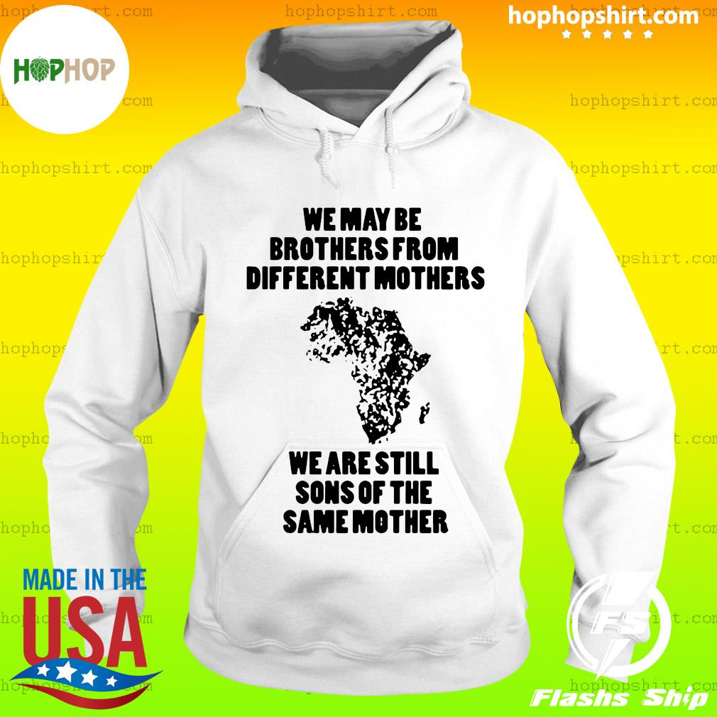 We May Be Brothers From Different Mothers Shirt – We Are Still Sons Of The Same Mothers Shirt Hoodie