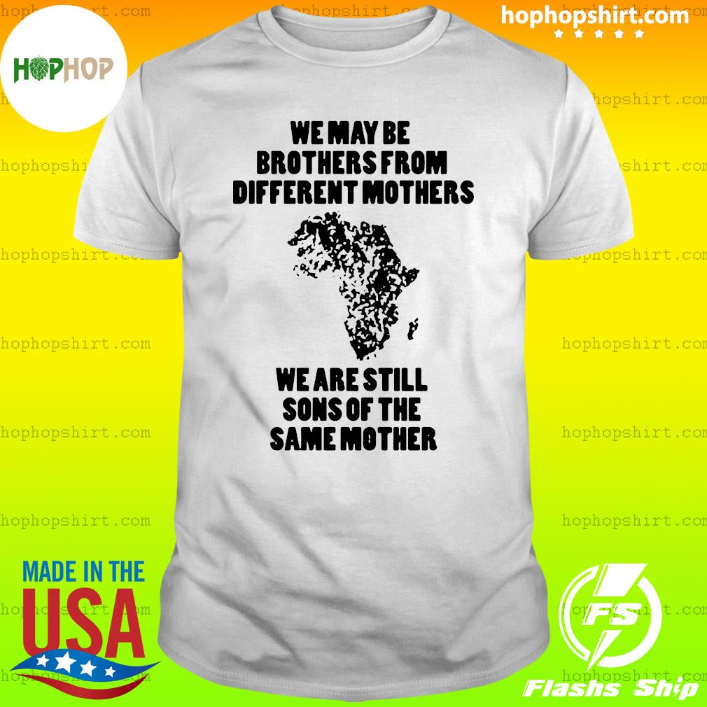 We May Be Brothers From Different Mothers Shirt – We Are Still Sons Of The Same Mothers Shirt