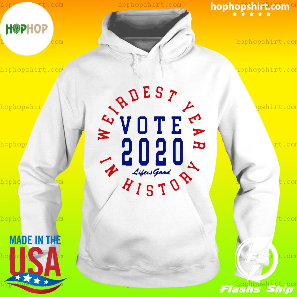 Weirdest year in history vote 2020 life is good Shirt Hoodie