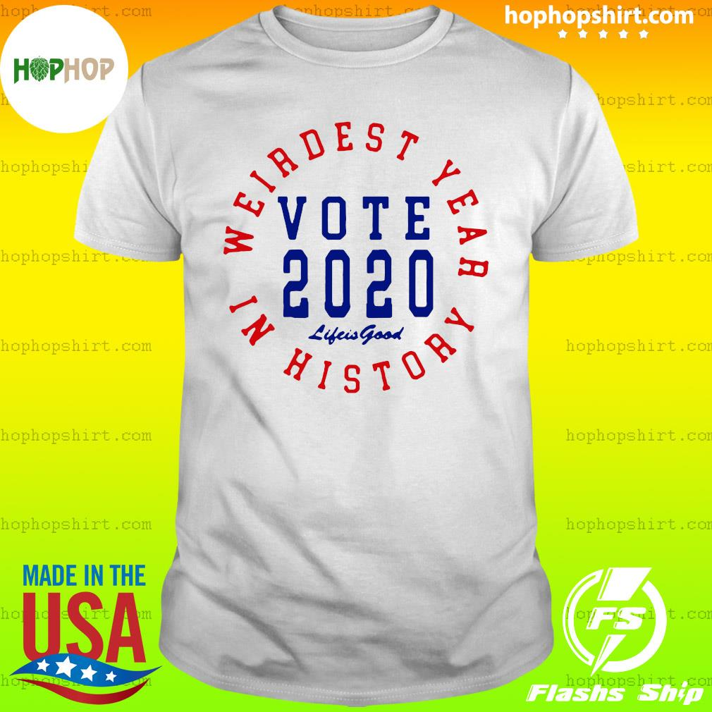 Weirdest year in history vote 2020 life is good Shirt