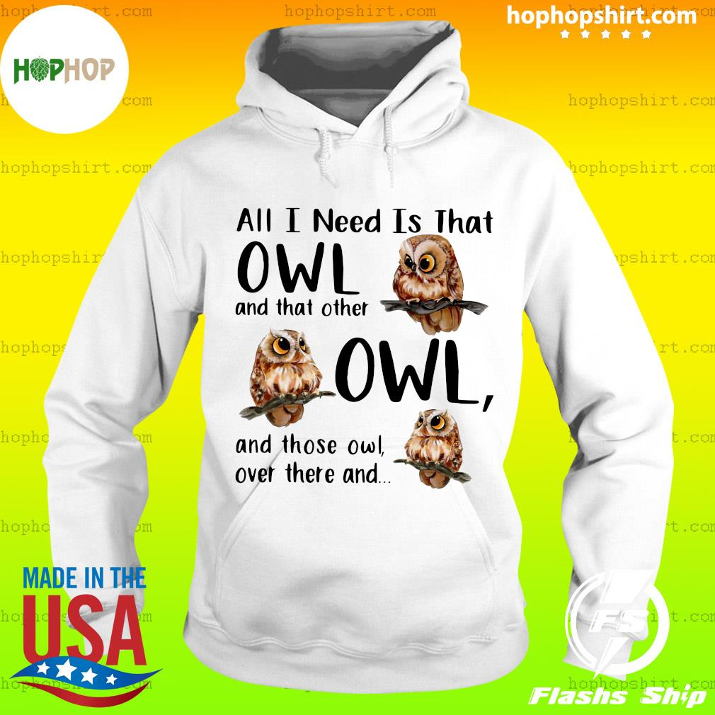 All I Need Is That Owl And That Other Owl And Those Owl Over There Shirt Hoodie