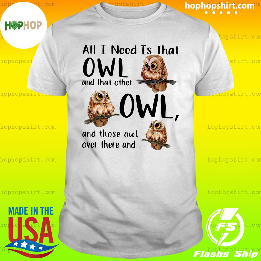 All I Need Is That Owl And That Other Owl And Those Owl Over There Shirt