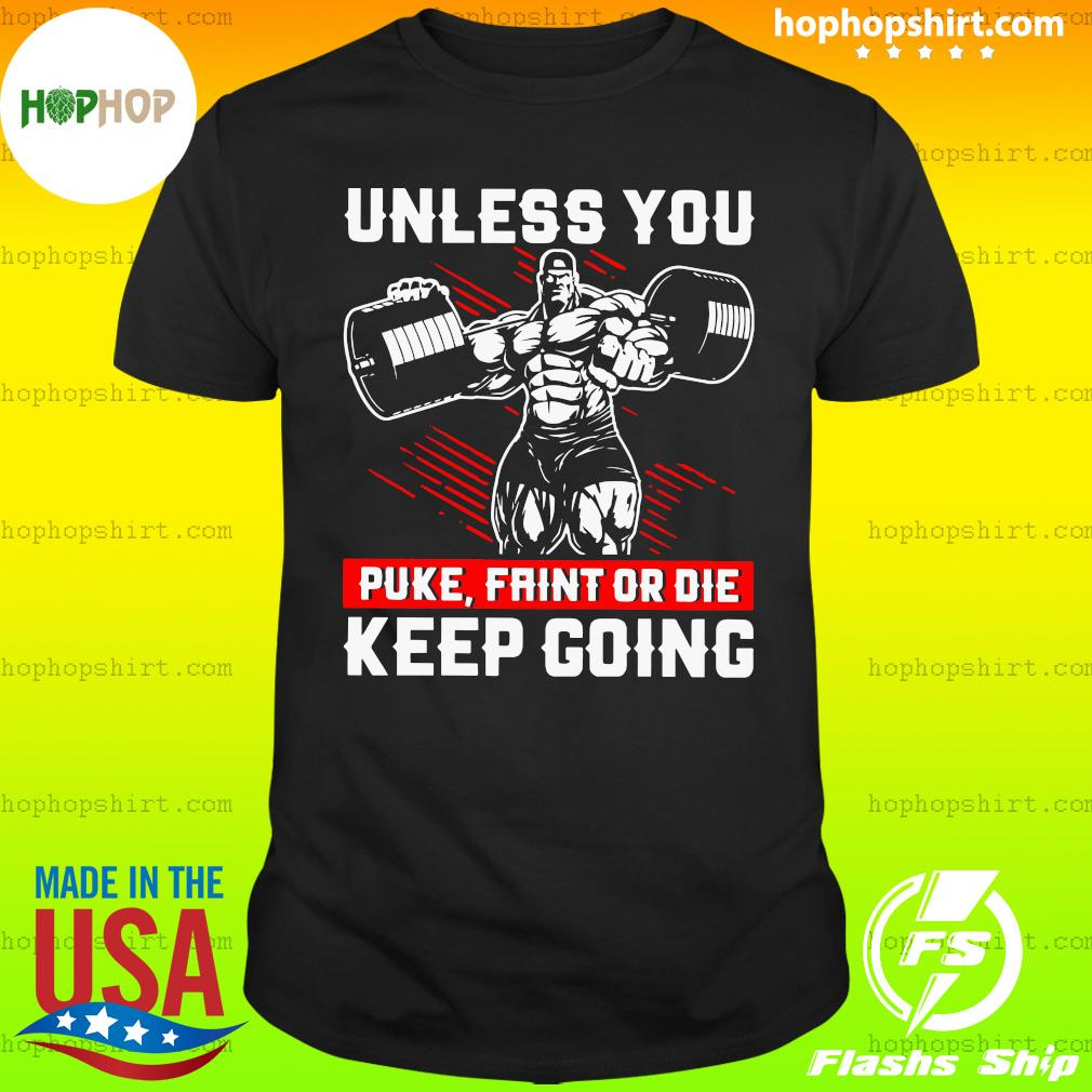 Gym Unless You Puke Faint Or Die Keep Going Shirt