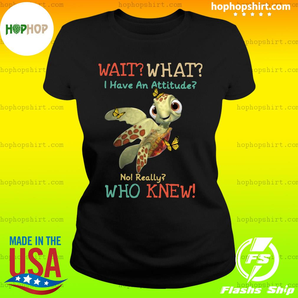Turtle Wait What I Have An Attitude No Really Who Knew Butterfly Shirt Ladies Tee