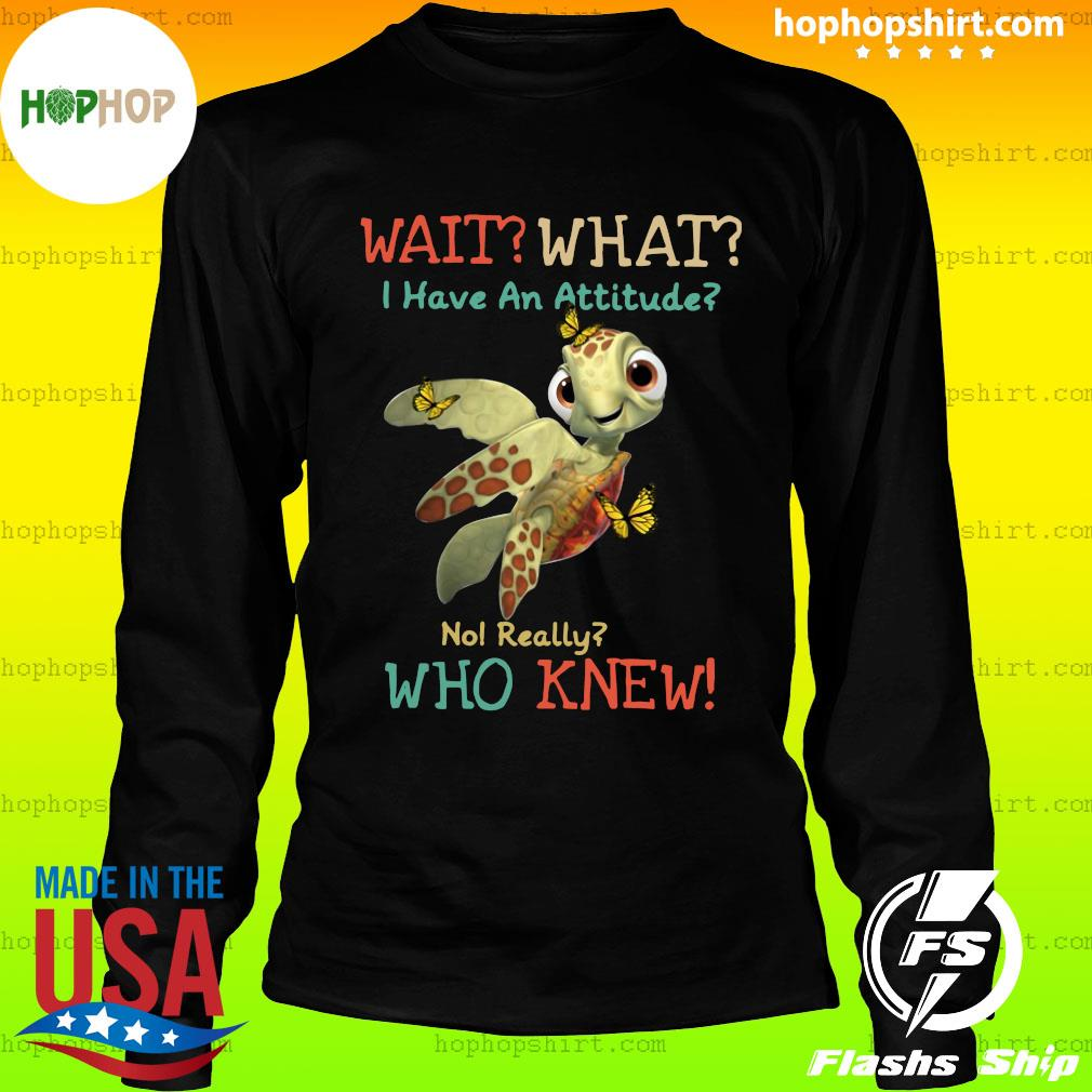 Turtle Wait What I Have An Attitude No Really Who Knew Butterfly Shirt LongSleeve