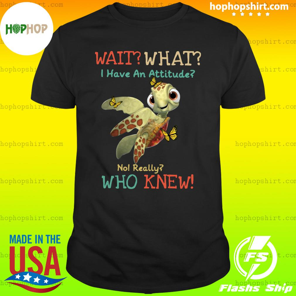 Turtle Wait What I Have An Attitude No Really Who Knew Butterfly Shirt