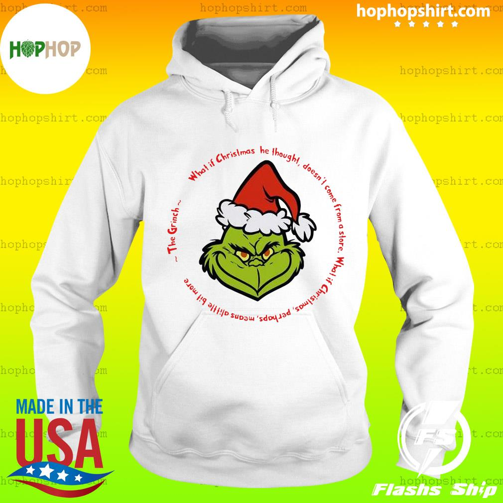 The Grinch Santa What If Christmas He Thought Doesn't Come From A Store Shirt Hoodie