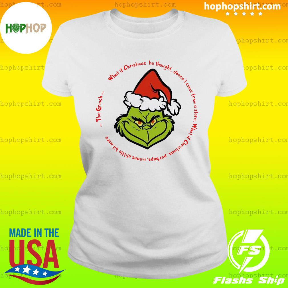 The Grinch Santa What If Christmas He Thought Doesn't Come From A Store Shirt Ladies Tee
