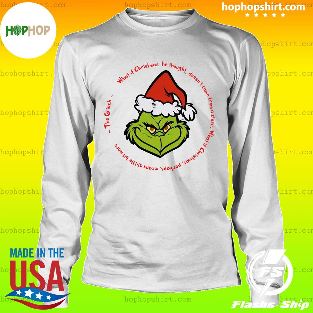 The Grinch Santa What If Christmas He Thought Doesn't Come From A Store Shirt LongSleeve