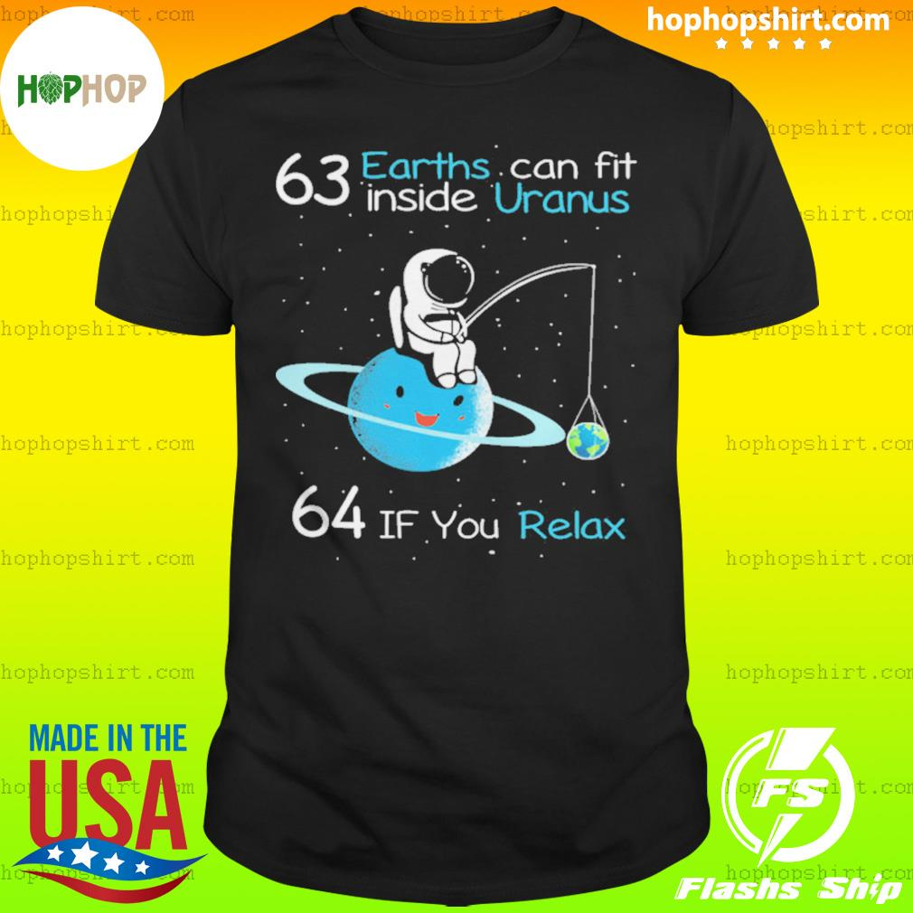 63 earths can fit inside uranus 64 if you relax tshirt