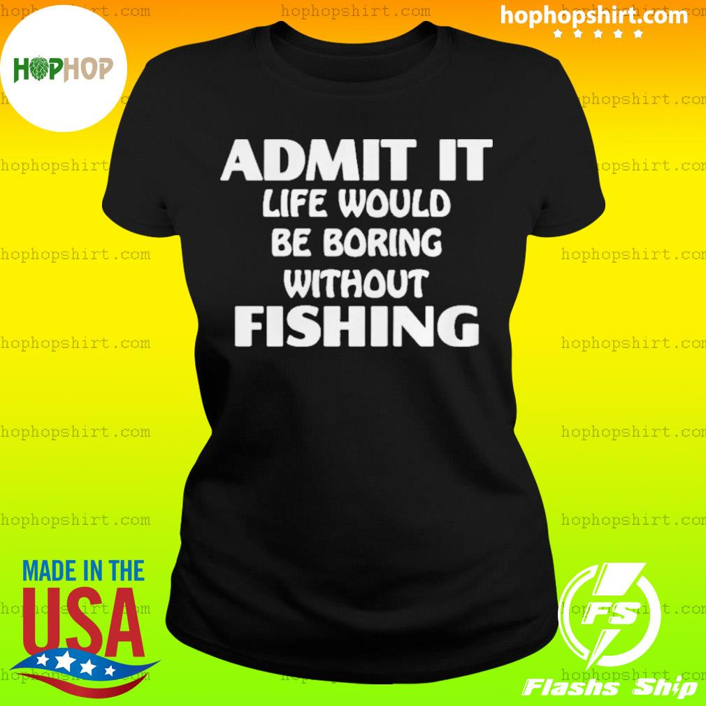 Admit It Life Would Be Boring Without Fishing s Ladies Tee