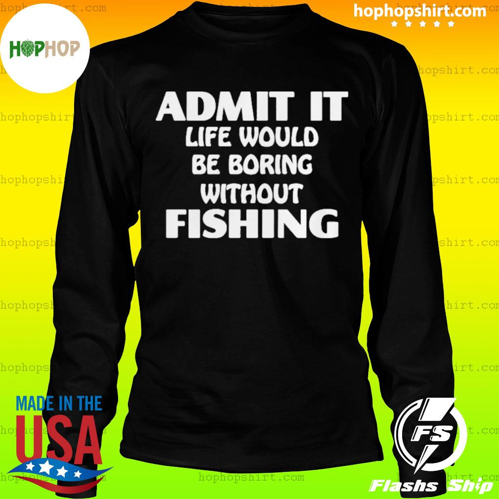 Admit It Life Would Be Boring Without Fishing s LongSleeve