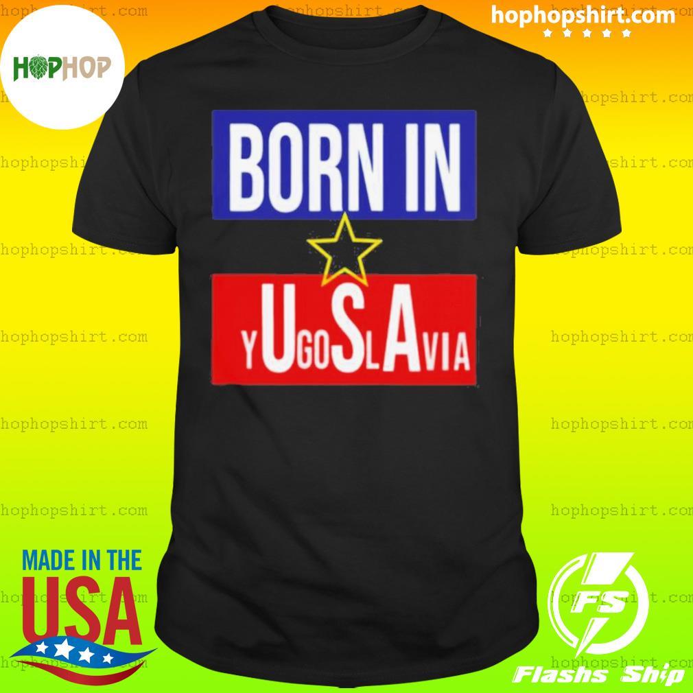 Born In Yugoslavia USA shirt