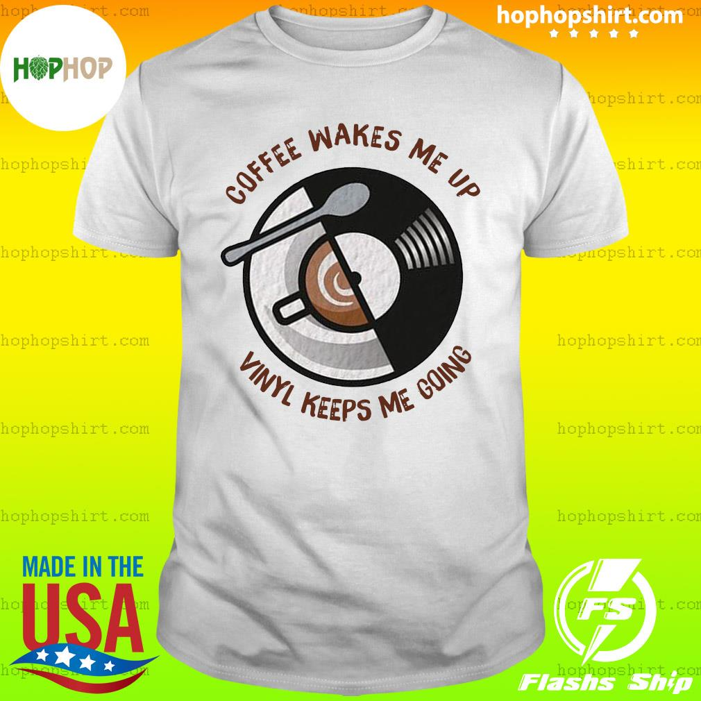 Coffee Wakes Me Up Vinyl Keeps Me Going T-Shirt