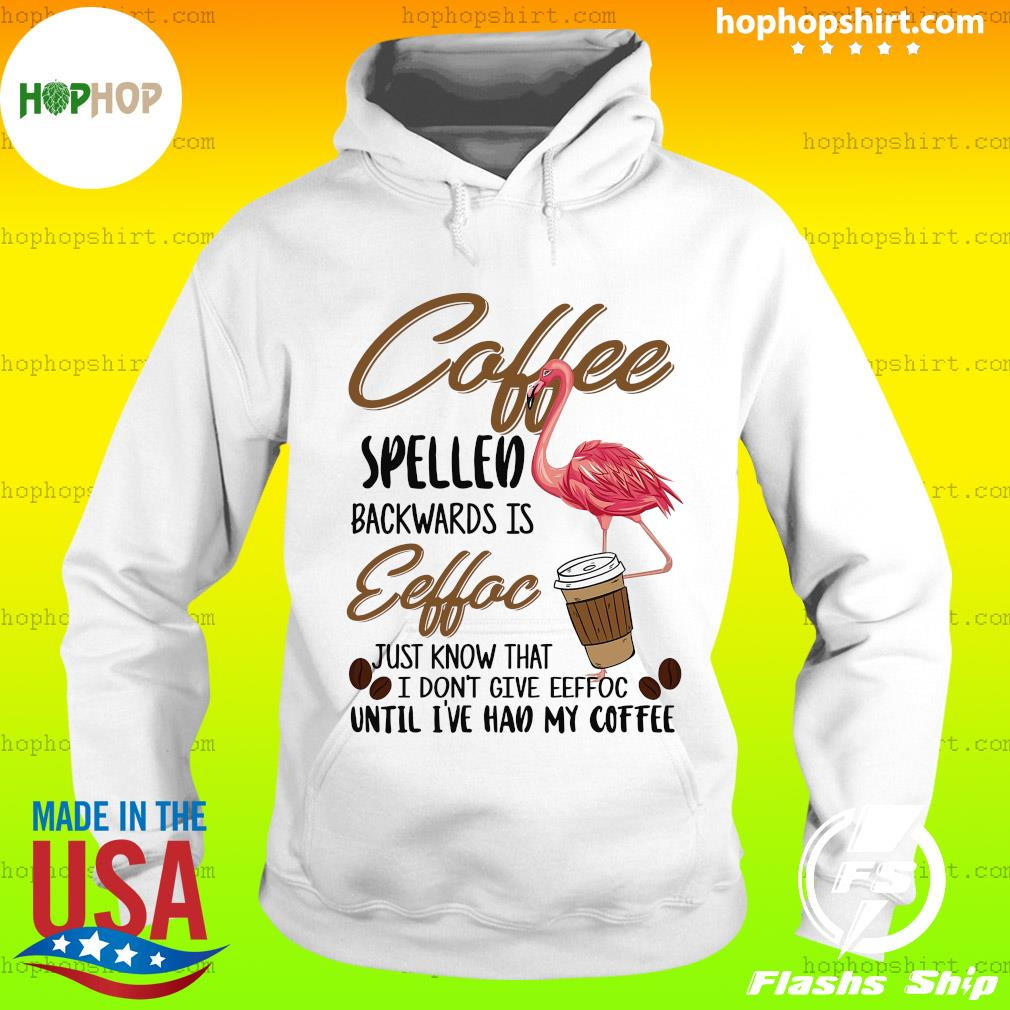 Flamingo Coffee Spelled Backwards Eeffoc Just Know That I Don't Give Eeffoc T-Shirt Hoodie