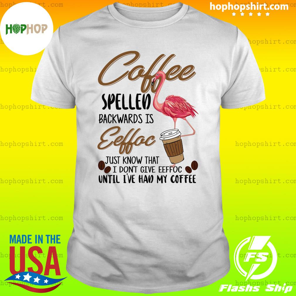 Flamingo Coffee Spelled Backwards Eeffoc Just Know That I Don't Give Eeffoc T-Shirt