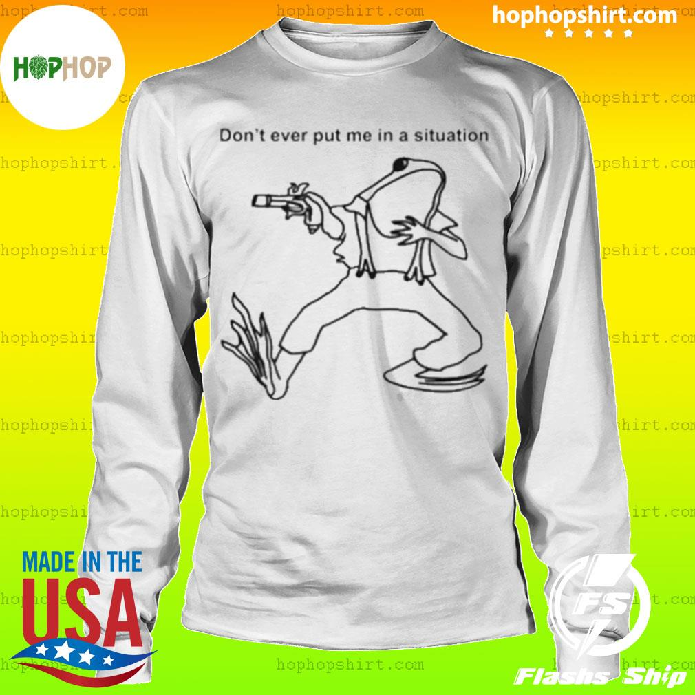 Frog don't ever put me in a situation s LongSleeve