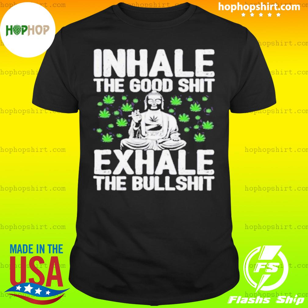 Inhale the good shit exhale the bullshit shirt